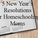 5 New Year's Resolutions for Homeschooling Moms